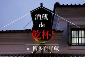 【満員御礼!】酒蔵 de 乾杯! in 博多百年蔵(2/10開催)